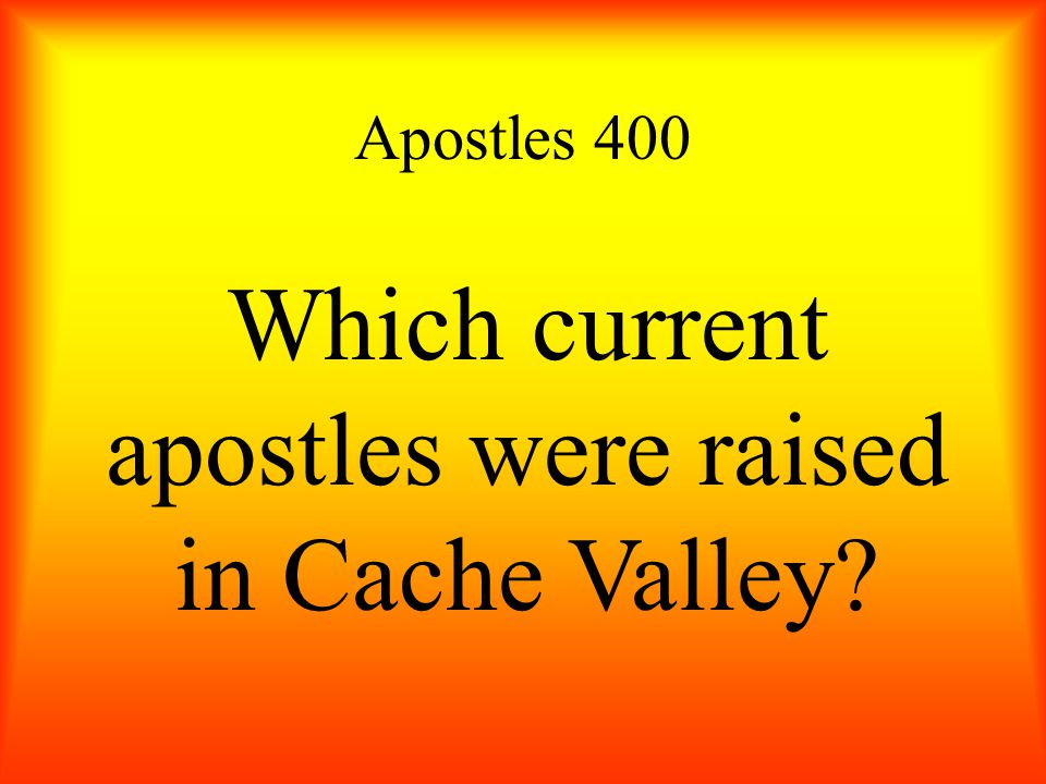 Apostles 400 Which current apostles were raised in Cache Valley