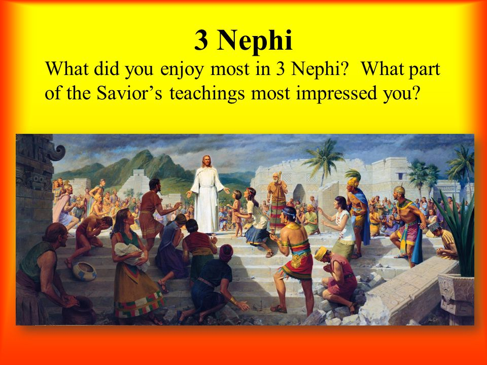 3 Nephi What did you enjoy most in 3 Nephi? What part of the Savior's teachings most impressed you?