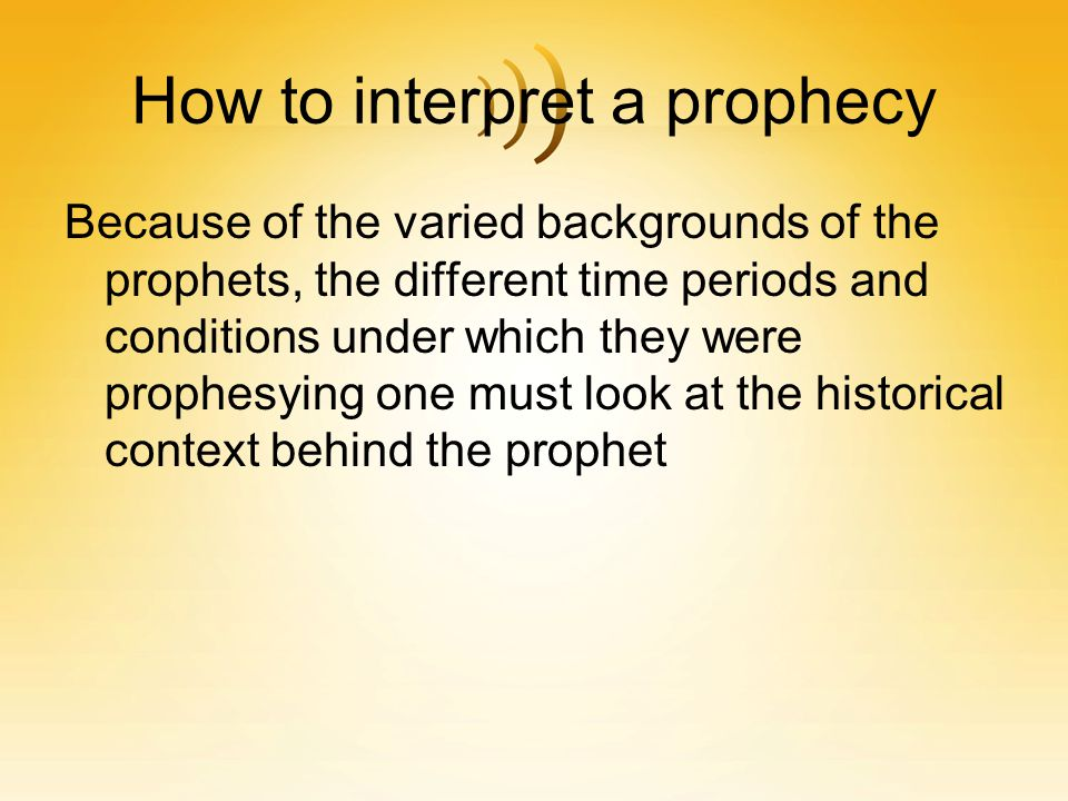 How to interpret a prophecy Because of the varied backgrounds of the prophets, the different time periods and conditions under which they were prophes