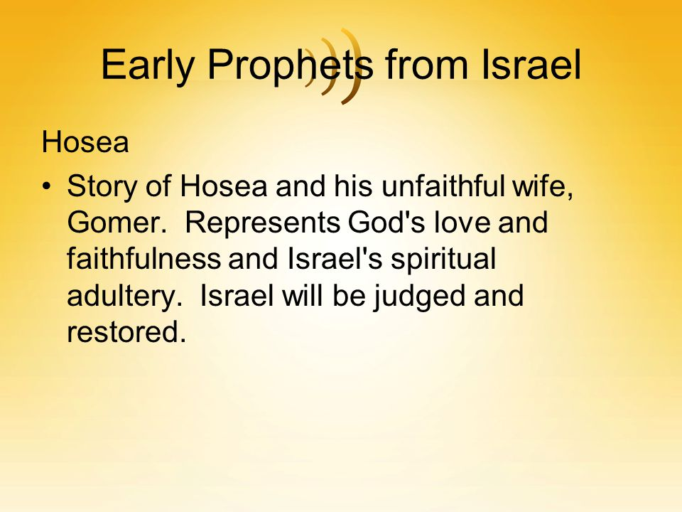 Early Prophets from Israel Hosea Story of Hosea and his unfaithful wife, Gomer. Represents God's love and faithfulness and Israel's spiritual adultery
