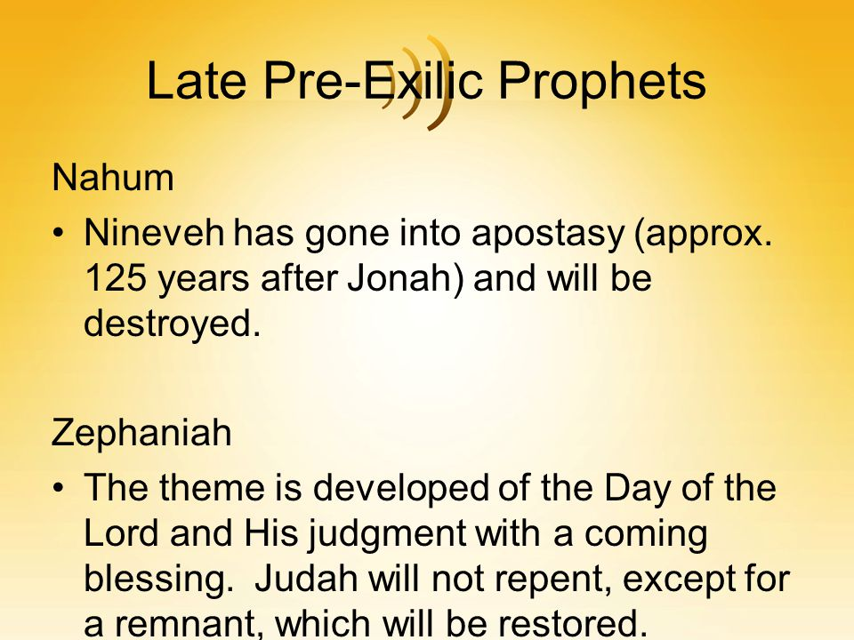 Late Pre-Exilic Prophets Nahum Nineveh has gone into apostasy (approx. 125 years after Jonah) and will be destroyed. Zephaniah The theme is developed