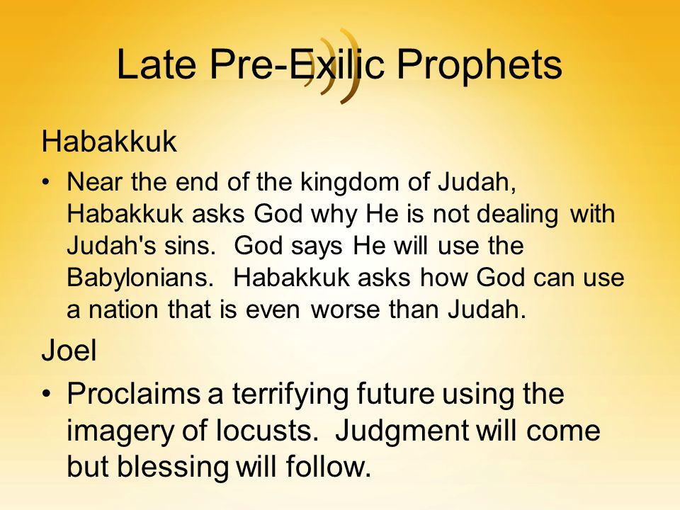Late Pre-Exilic Prophets Habakkuk Near the end of the kingdom of Judah, Habakkuk asks God why He is not dealing with Judah's sins. God says He will us