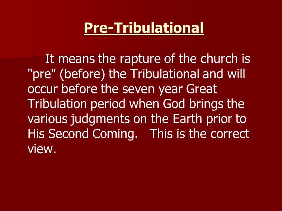 Pre-Tribulational It means the rapture of the church is