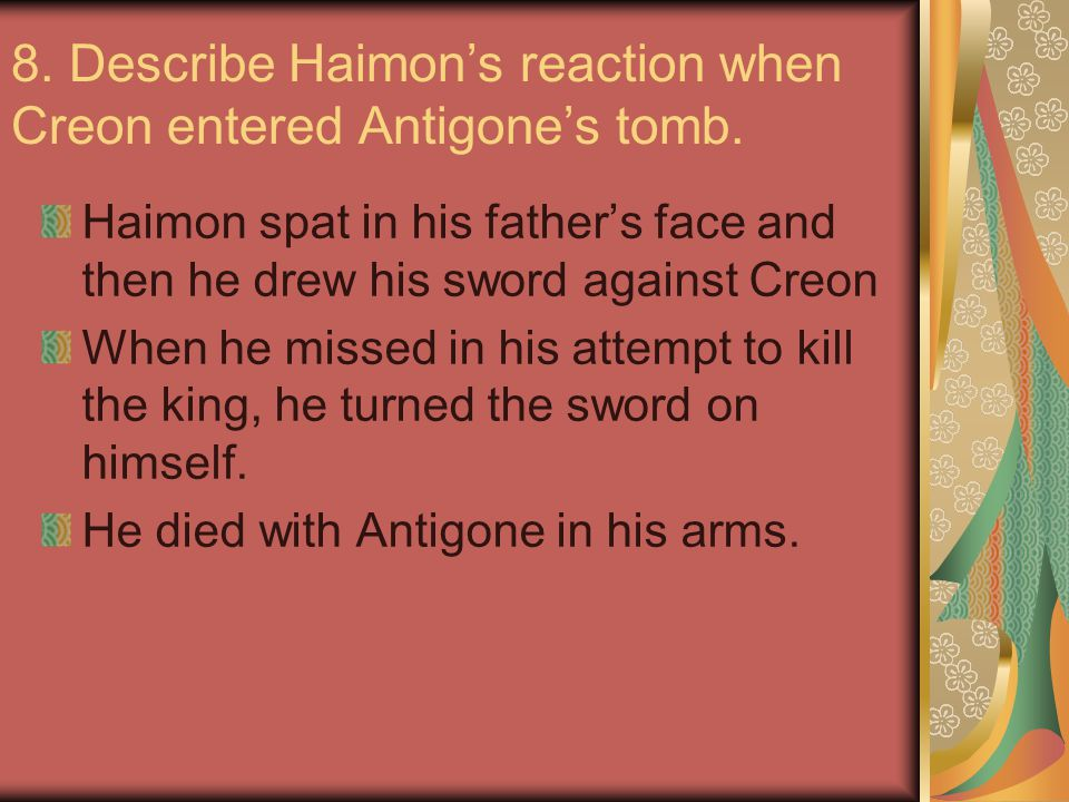 8. Describe Haimon's reaction when Creon entered Antigone's tomb. Haimon spat in his father's face and then he drew his sword against Creon When he mi