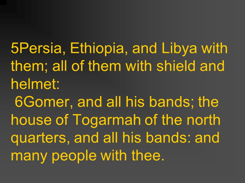 5Persia, Ethiopia, and Libya with them; all of them with shield and helmet: 6Gomer, and all his bands; the house of Togarmah of the north quarters, and all his bands: and many people with thee.
