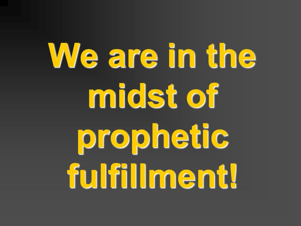 We are in the midst of prophetic fulfillment!