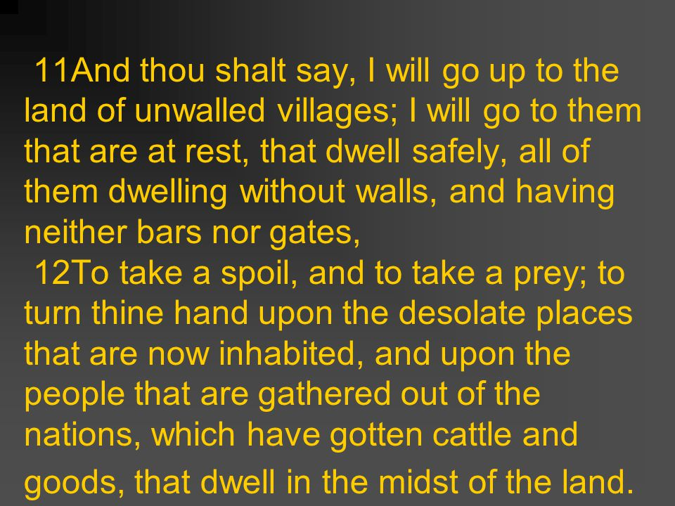 11And thou shalt say, I will go up to the land of unwalled villages; I will go to them that are at rest, that dwell safely, all of them dwelling without walls, and having neither bars nor gates, 12To take a spoil, and to take a prey; to turn thine hand upon the desolate places that are now inhabited, and upon the people that are gathered out of the nations, which have gotten cattle and goods, that dwell in the midst of the land.