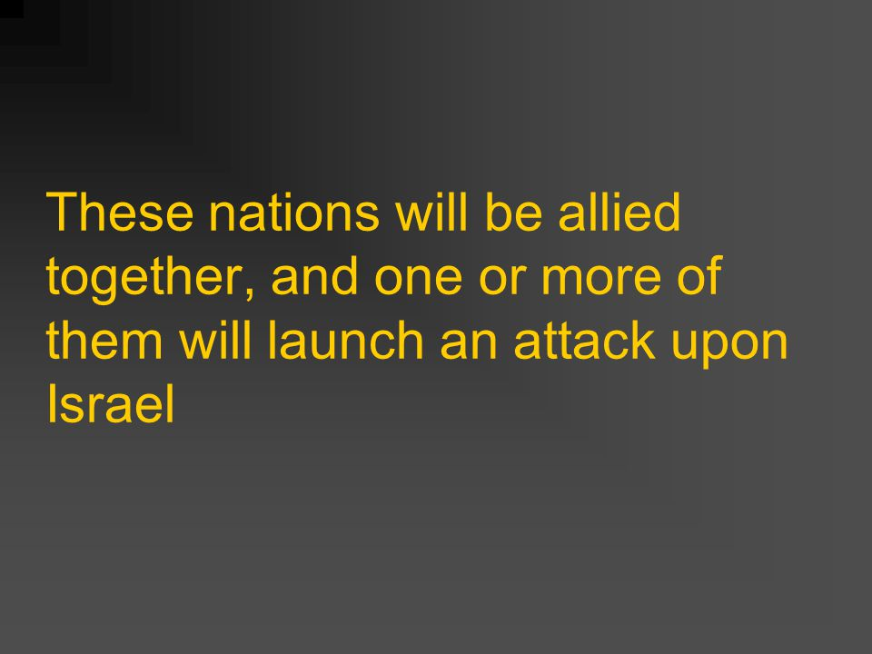 These nations will be allied together, and one or more of them will launch an attack upon Israel