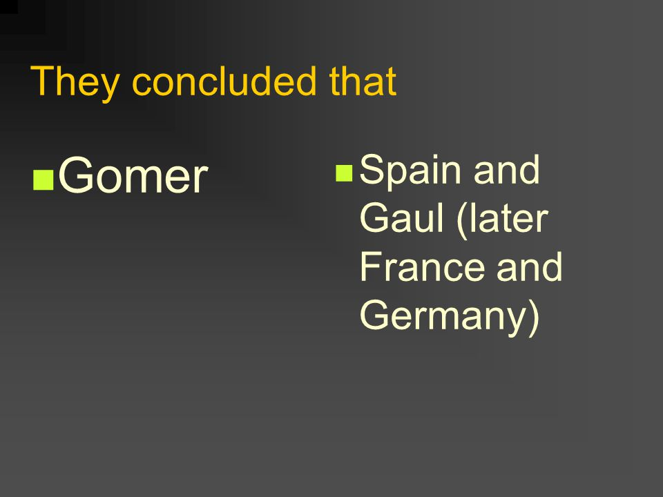 They concluded that Gomer Spain and Gaul (later France and Germany)