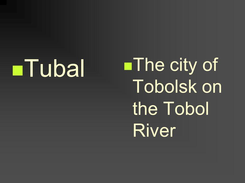 Tubal The city of Tobolsk on the Tobol River