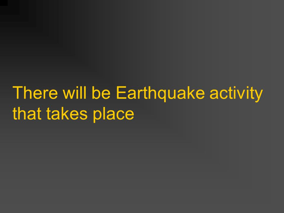 There will be Earthquake activity that takes place