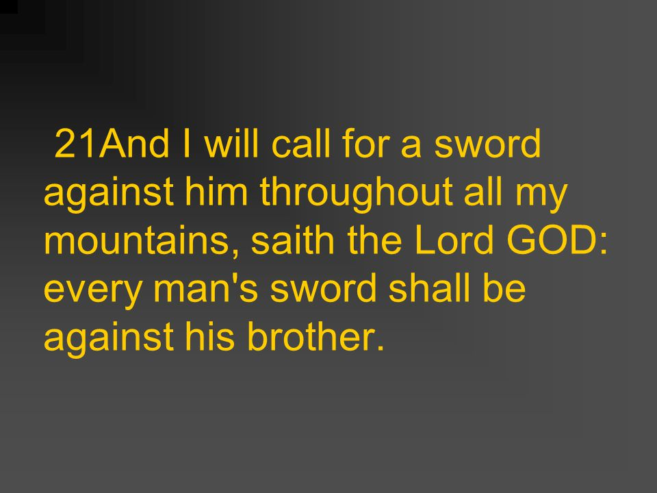 21And I will call for a sword against him throughout all my mountains, saith the Lord GOD: every man s sword shall be against his brother.