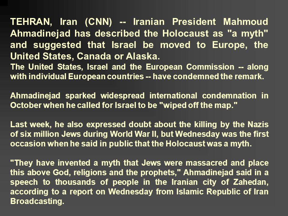 TEHRAN, Iran (CNN) -- Iranian President Mahmoud Ahmadinejad has described the Holocaust as a myth and suggested that Israel be moved to Europe, the United States, Canada or Alaska.