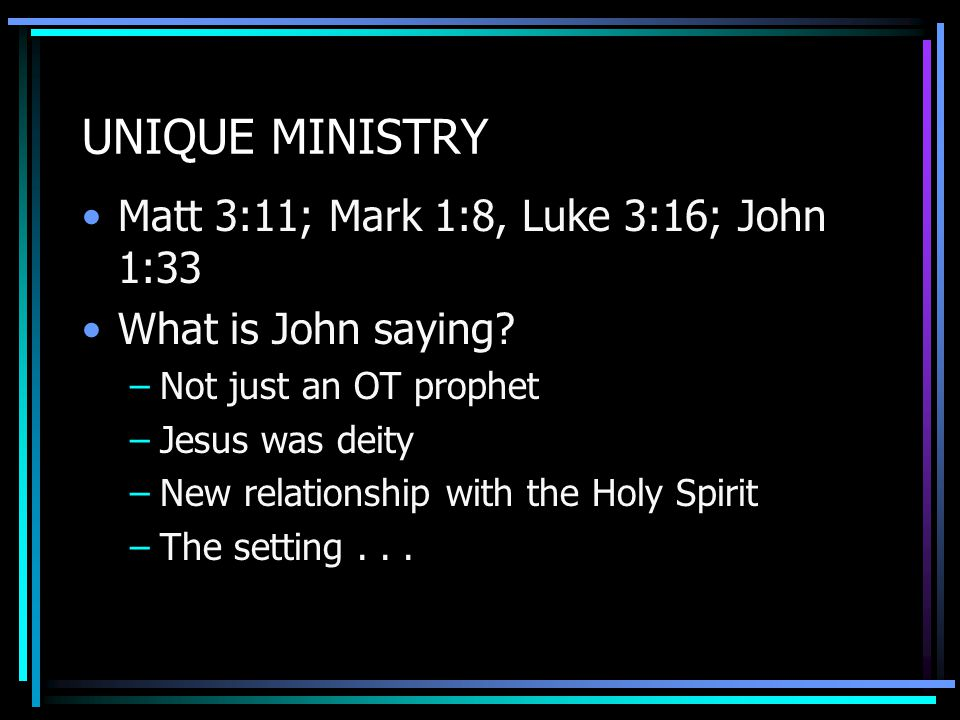 UNIQUE MINISTRY Matt 3:11; Mark 1:8, Luke 3:16; John 1:33 What is John saying.