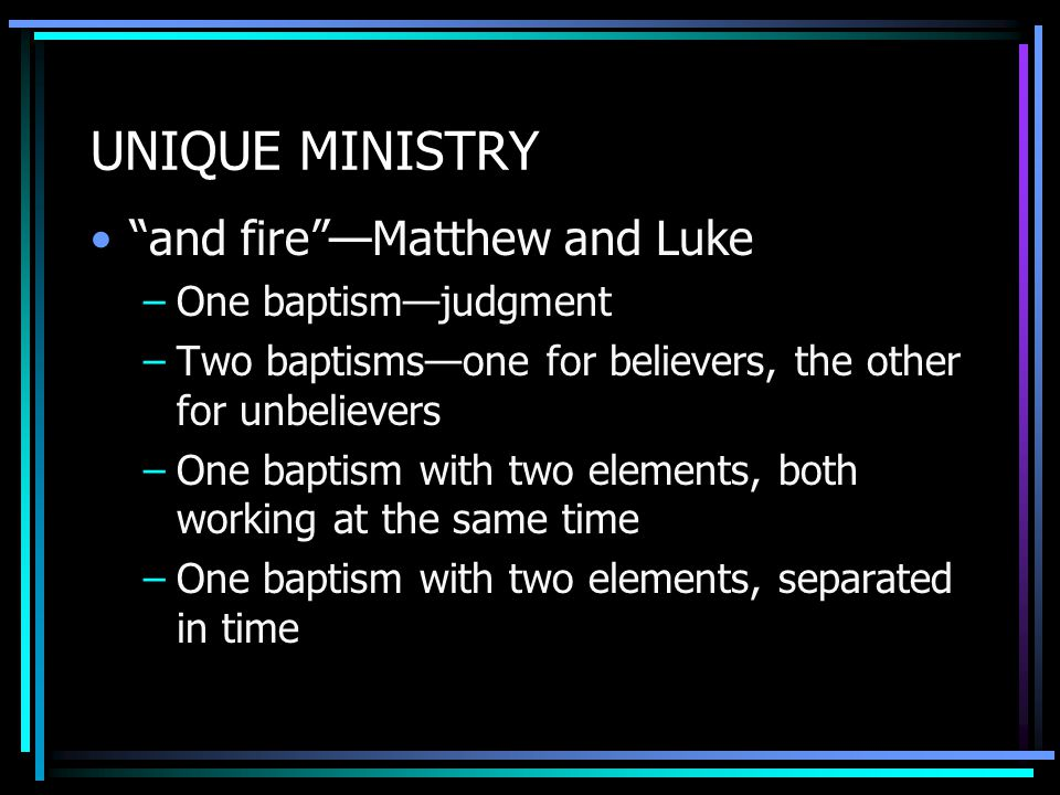 UNIQUE MINISTRY and fire —Matthew and Luke –One baptism—judgment –Two baptisms—one for believers, the other for unbelievers –One baptism with two elements, both working at the same time –One baptism with two elements, separated in time
