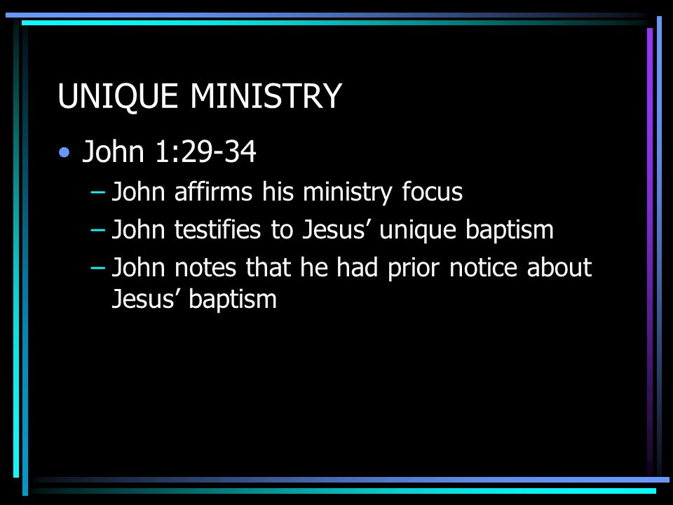 UNIQUE MINISTRY John 1:29-34 –John affirms his ministry focus –John testifies to Jesus' unique baptism –John notes that he had prior notice about Jesus' baptism