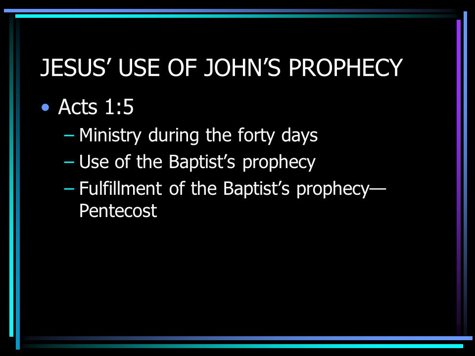 JESUS' USE OF JOHN'S PROPHECY Acts 1:5 –Ministry during the forty days –Use of the Baptist's prophecy –Fulfillment of the Baptist's prophecy— Pentecost