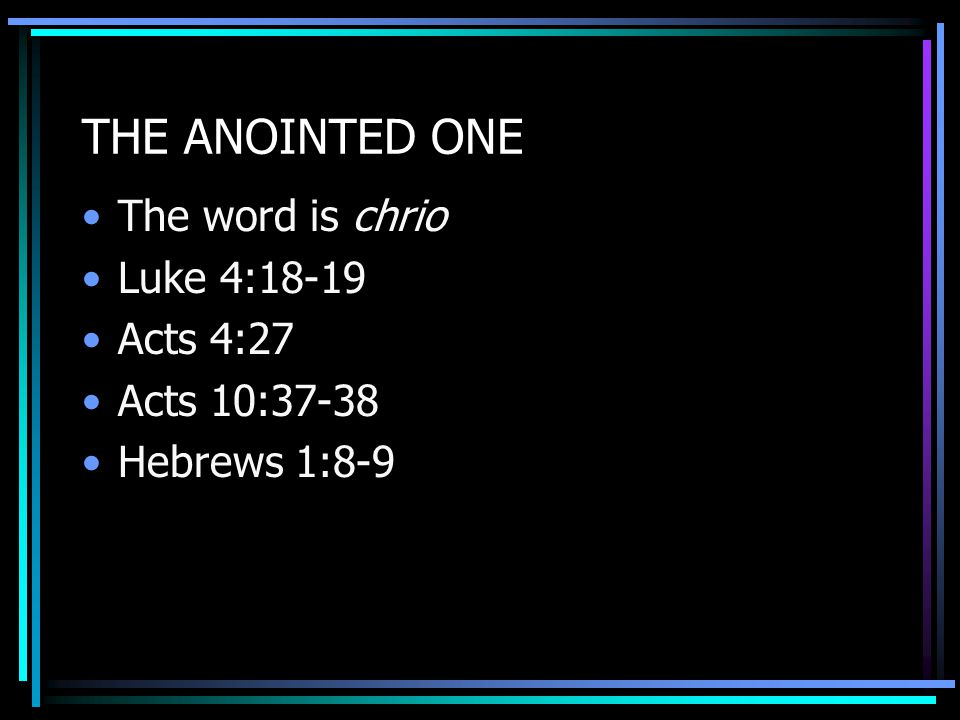 THE ANOINTED ONE The word is chrio Luke 4:18-19 Acts 4:27 Acts 10:37-38 Hebrews 1:8-9