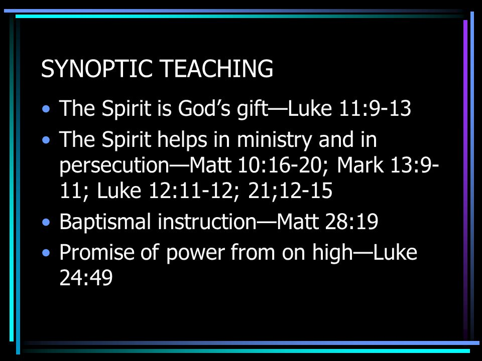 SYNOPTIC TEACHING The Spirit is God's gift—Luke 11:9-13 The Spirit helps in ministry and in persecution—Matt 10:16-20; Mark 13:9- 11; Luke 12:11-12; 21;12-15 Baptismal instruction—Matt 28:19 Promise of power from on high—Luke 24:49