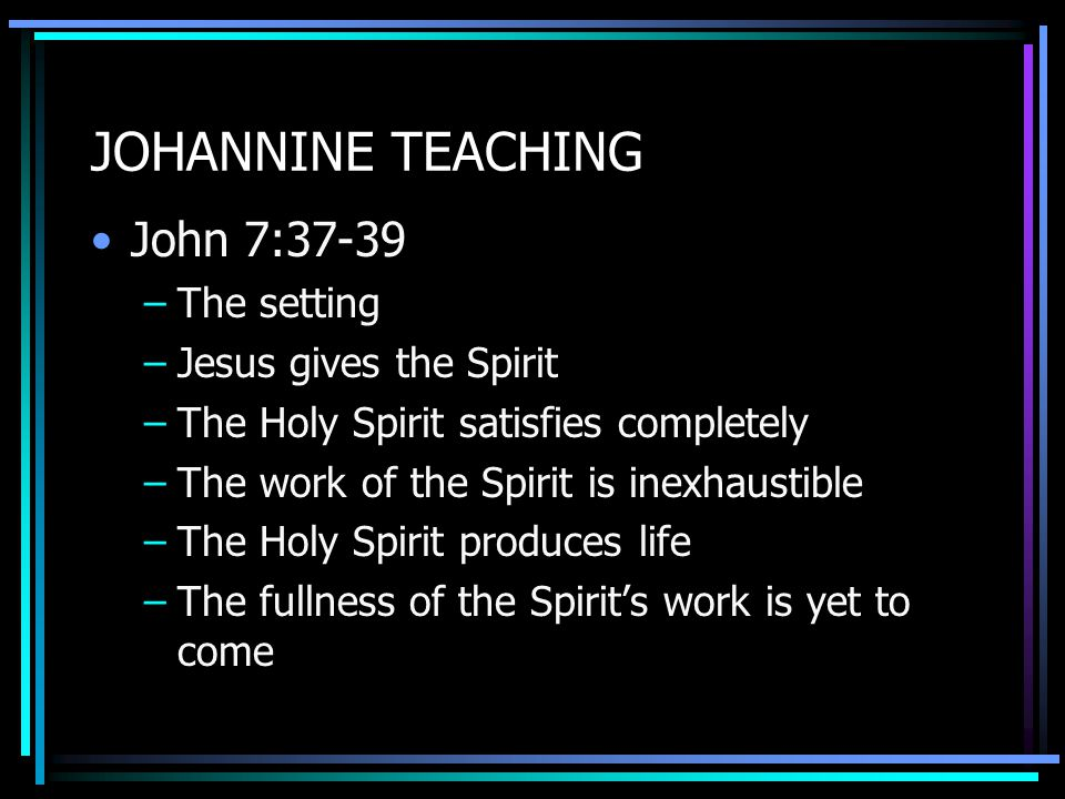 JOHANNINE TEACHING John 7:37-39 –The setting –Jesus gives the Spirit –The Holy Spirit satisfies completely –The work of the Spirit is inexhaustible –The Holy Spirit produces life –The fullness of the Spirit's work is yet to come