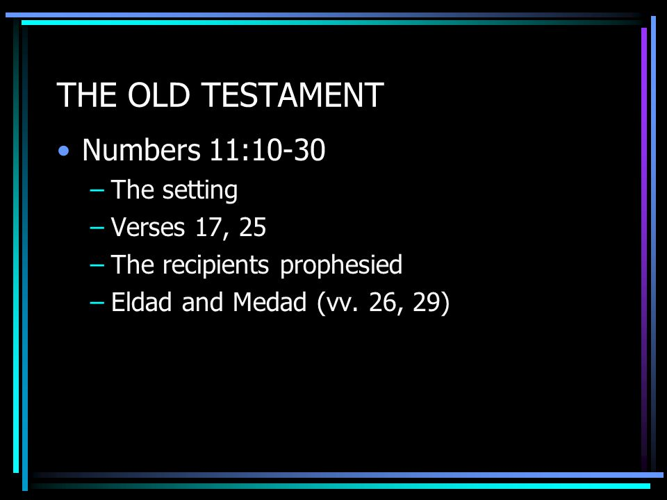 THE OLD TESTAMENT Numbers 11:10-30 –The setting –Verses 17, 25 –The recipients prophesied –Eldad and Medad (vv.