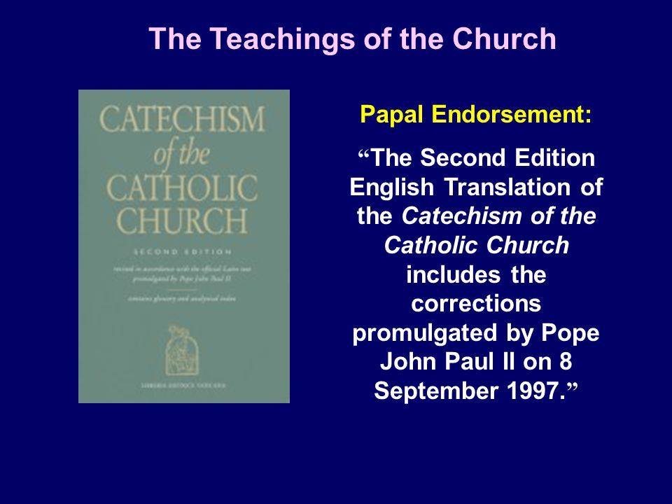 Papal Endorsement: The Second Edition English Translation of the Catechism of the Catholic Church includes the corrections promulgated by Pope John Paul II on 8 September 1997.