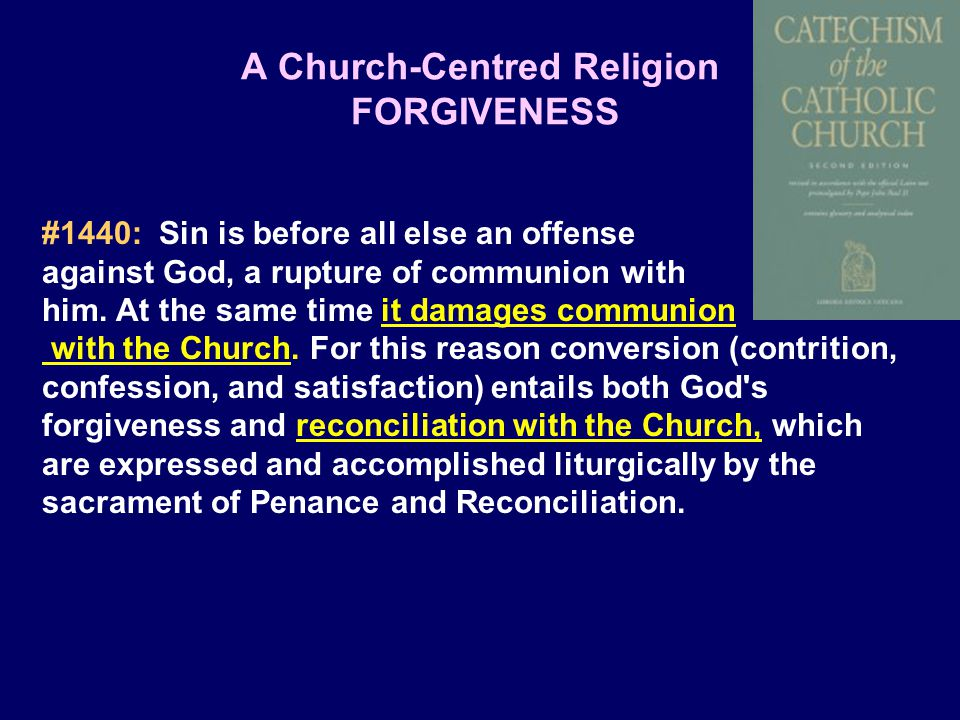 A Church-Centred Religion FORGIVENESS #1440: Sin is before all else an offense against God, a rupture of communion with him.
