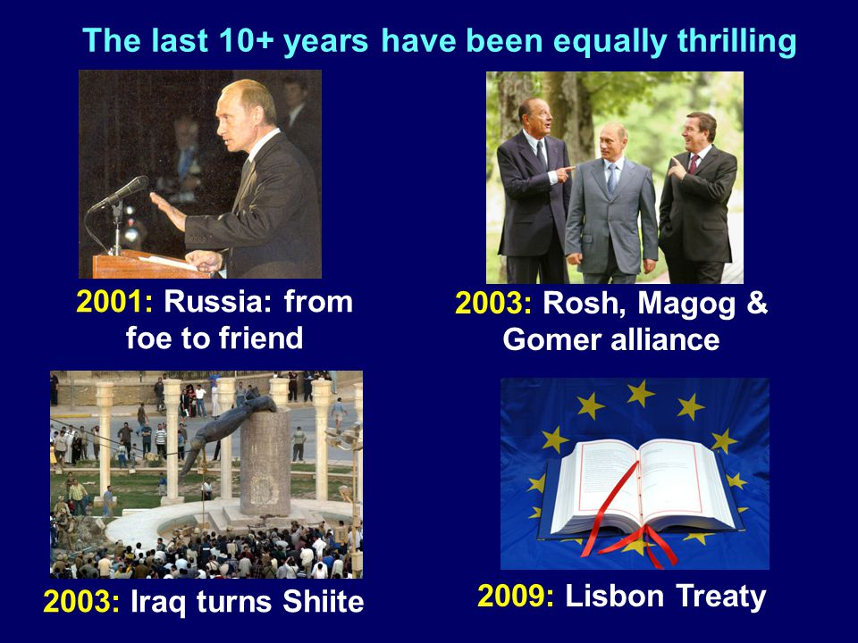 The last 10+ years have been equally thrilling 2001: Russia: from foe to friend 2003: Iraq turns Shiite 2009: Lisbon Treaty 2003: Rosh, Magog & Gomer alliance