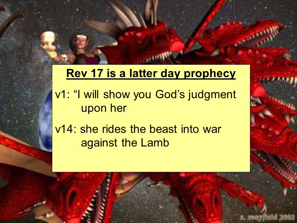Rev 17 is a latter day prophecy v1: I will show you God's judgment upon her v14: she rides the beast into war against the Lamb