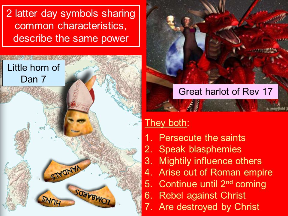 They both: 1.Persecute the saints 2.Speak blasphemies 3.Mightily influence others 4.Arise out of Roman empire 5.Continue until 2 nd coming 6.Rebel aga