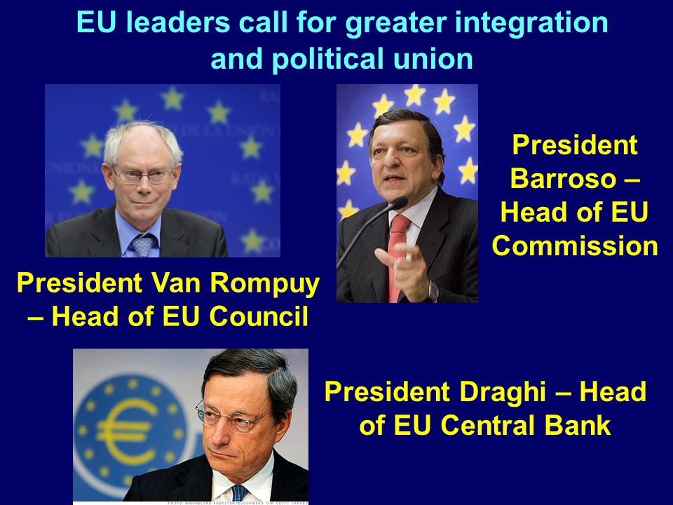 EU leaders call for greater integration and political union President Van Rompuy – Head of EU Council President Draghi – Head of EU Central Bank President Barroso – Head of EU Commission