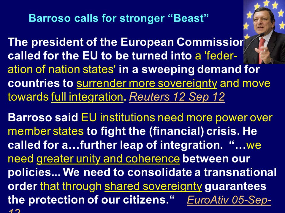 Barroso calls for stronger Beast The president of the European Commission called for the EU to be turned into a feder- ation of nation states in a sweeping demand for countries to surrender more sovereignty and move towards full integration.