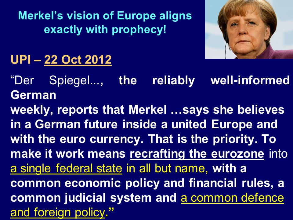 "Merkel's vision of Europe aligns exactly with prophecy! ""Der Spiegel..., the reliably well-informed German weekly, reports that Merkel …says she belie"