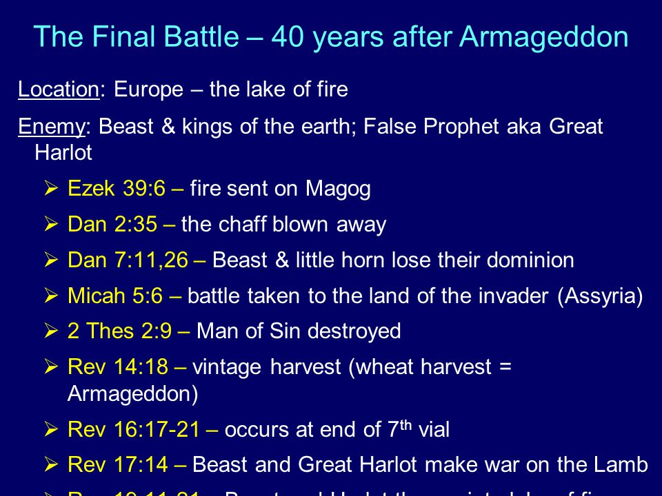 The Final Battle – 40 years after Armageddon Location: Europe – the lake of fire Enemy: Beast & kings of the earth; False Prophet aka Great Harlot  Ezek 39:6 – fire sent on Magog  Dan 2:35 – the chaff blown away  Dan 7:11,26 – Beast & little horn lose their dominion  Micah 5:6 – battle taken to the land of the invader (Assyria)  2 Thes 2:9 – Man of Sin destroyed  Rev 14:18 – vintage harvest (wheat harvest = Armageddon)  Rev 16:17-21 – occurs at end of 7 th vial  Rev 17:14 – Beast and Great Harlot make war on the Lamb  Rev 19:11-21 – Beast and Harlot thrown into lake of fire