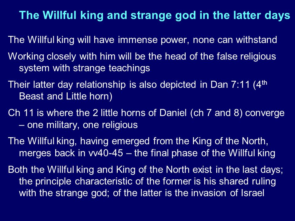 The Willful king and strange god in the latter days The Willful king will have immense power, none can withstand Working closely with him will be the head of the false religious system with strange teachings Their latter day relationship is also depicted in Dan 7:11 (4 th Beast and Little horn) Ch 11 is where the 2 little horns of Daniel (ch 7 and 8) converge – one military, one religious The Willful king, having emerged from the King of the North, merges back in vv40-45 – the final phase of the Willful king Both the Willful king and King of the North exist in the last days; the principle characteristic of the former is his shared ruling with the strange god; of the latter is the invasion of Israel