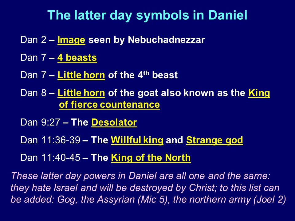The latter day symbols in Daniel Dan 2 – Image seen by Nebuchadnezzar Dan 7 – 4 beasts Dan 7 – Little horn of the 4 th beast Dan 8 – Little horn of the goat also known as the King of fierce countenance Dan 9:27 – The Desolator Dan 11:36-39 – The Willful king and Strange god Dan 11:40-45 – The King of the North These latter day powers in Daniel are all one and the same: they hate Israel and will be destroyed by Christ; to this list can be added: Gog, the Assyrian (Mic 5), the northern army (Joel 2)