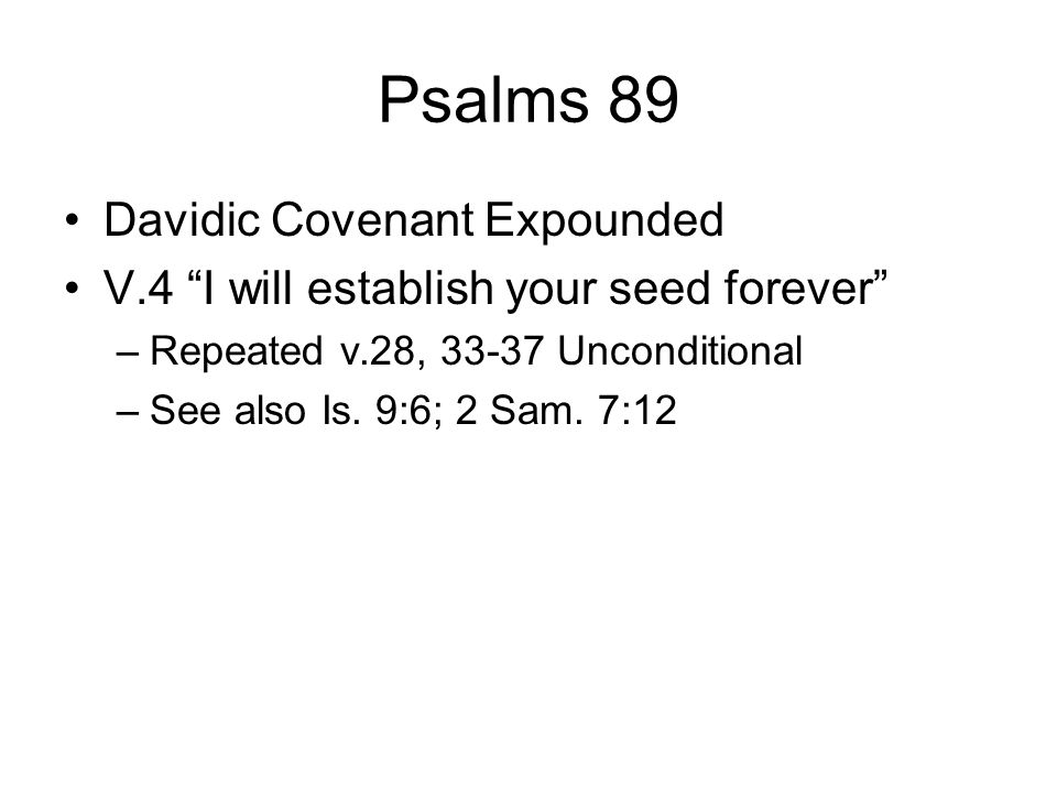 "Psalms 89 Davidic Covenant Expounded V.4 ""I will establish your seed forever"" –Repeated v.28, 33-37 Unconditional –See also Is. 9:6; 2 Sam. 7:12"
