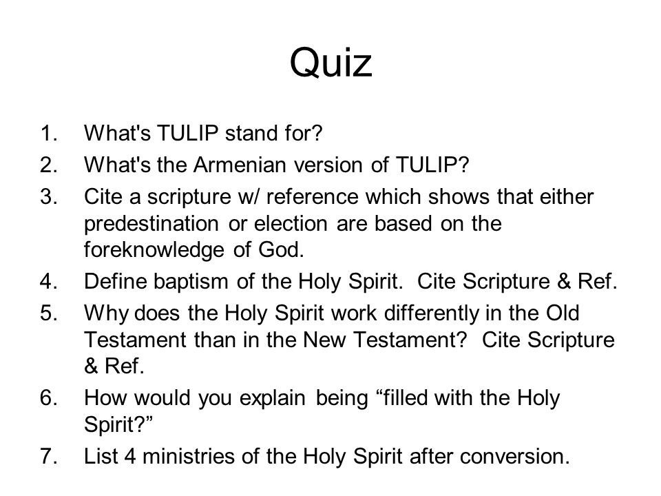 Quiz 1.What's TULIP stand for? 2.What's the Armenian version of TULIP? 3.Cite a scripture w/ reference which shows that either predestination or elect