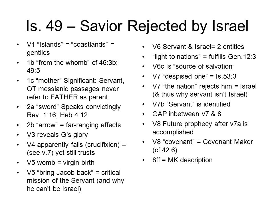 "Is. 49 – Savior Rejected by Israel V1 ""Islands"" = ""coastlands"" = gentiles 1b ""from the whomb"" cf 46:3b; 49:5 1c ""mother"" Significant: Servant, OT mess"