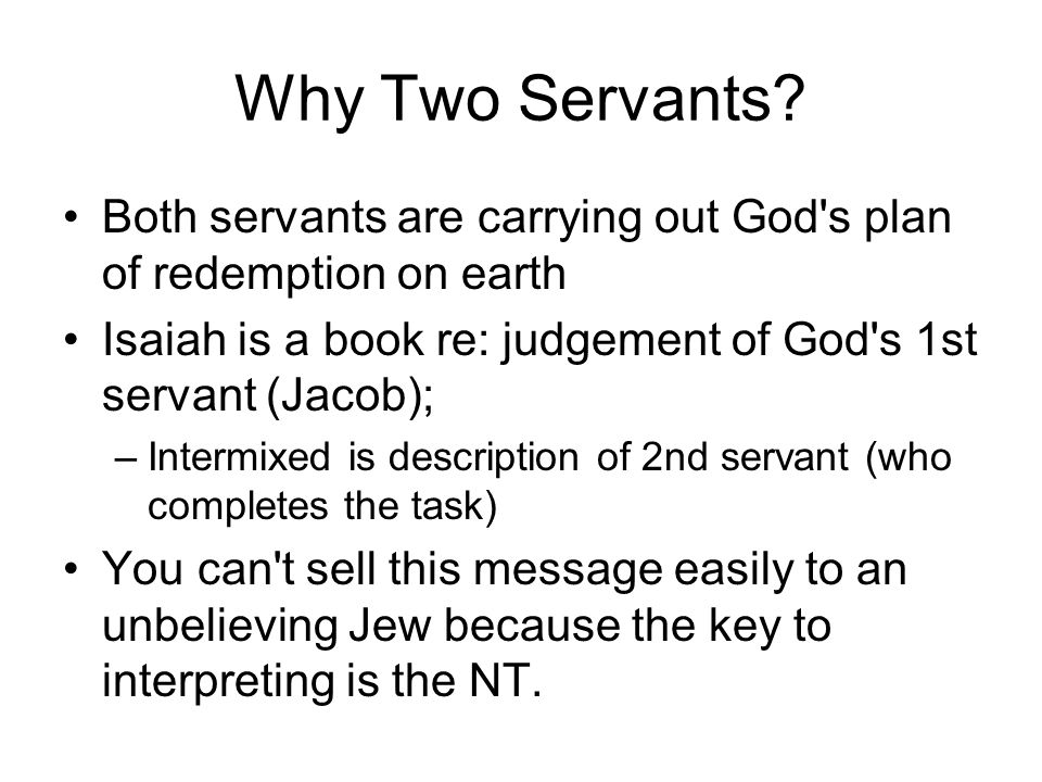 Why Two Servants? Both servants are carrying out God's plan of redemption on earth Isaiah is a book re: judgement of God's 1st servant (Jacob); –Inter