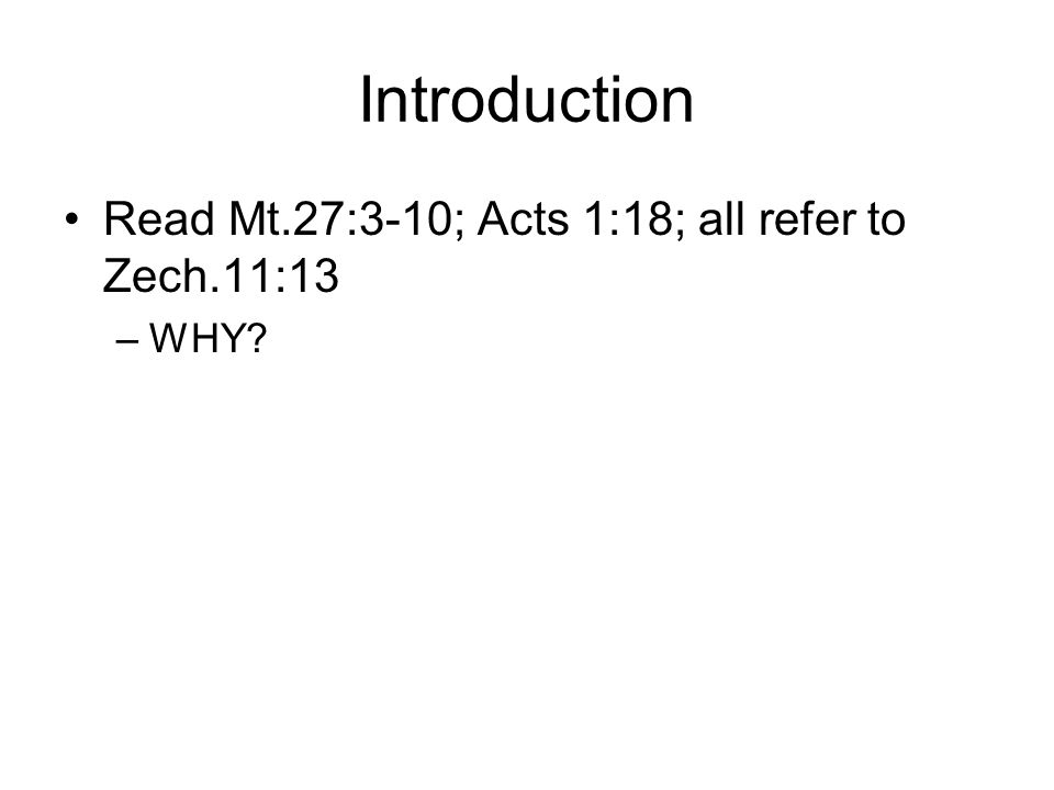 Introduction Read Mt.27:3-10; Acts 1:18; all refer to Zech.11:13 –WHY?