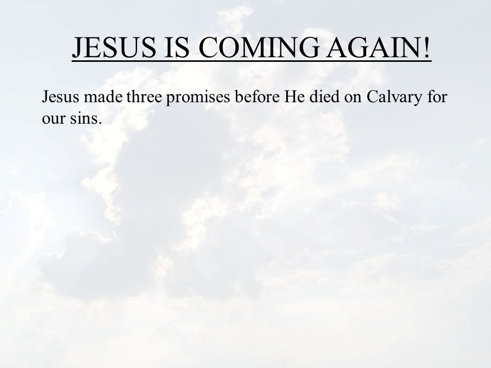 JESUS IS COMING AGAIN! Jesus made three promises before He died on Calvary for our sins.