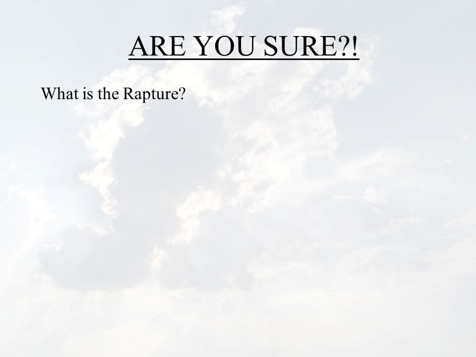 ARE YOU SURE?! What is the Rapture?