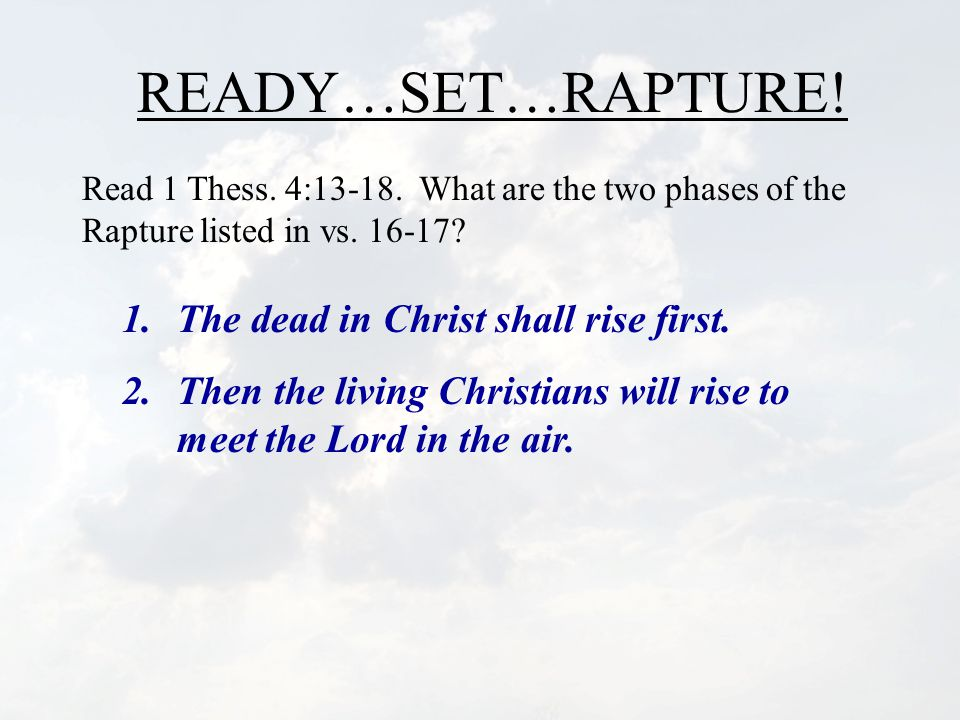 READY…SET…RAPTURE.Read 1 Thess. 4:13-18. What are the two phases of the Rapture listed in vs.