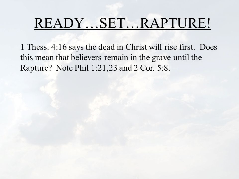 READY…SET…RAPTURE.1 Thess. 4:16 says the dead in Christ will rise first.