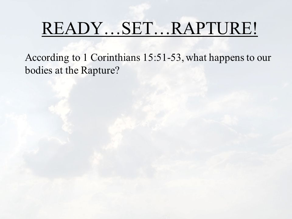 READY…SET…RAPTURE! According to 1 Corinthians 15:51-53, what happens to our bodies at the Rapture?