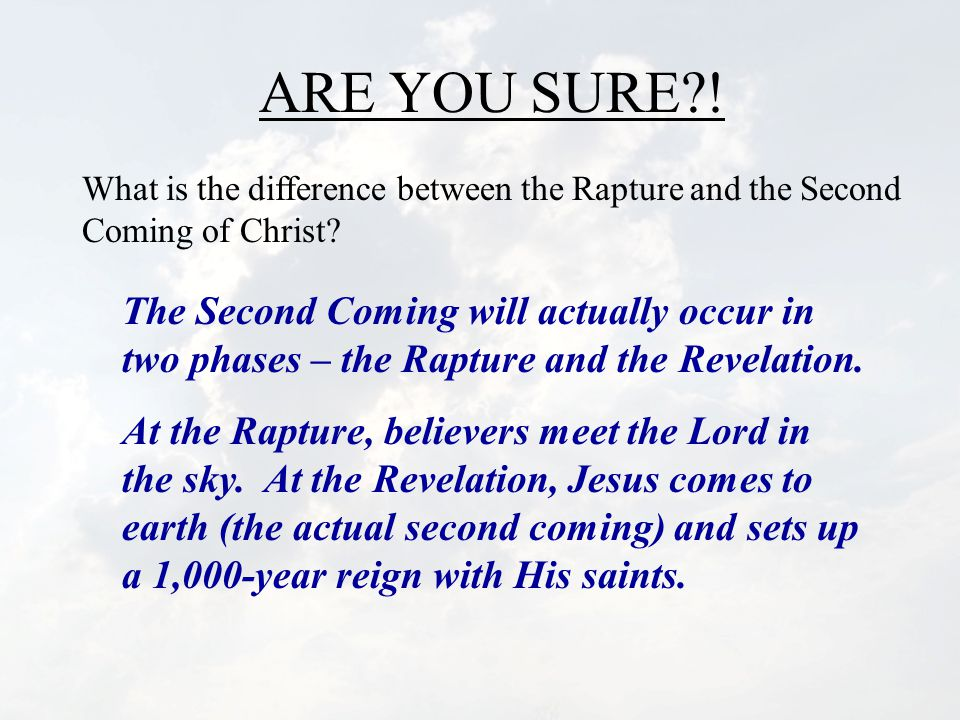 ARE YOU SURE?.What is the difference between the Rapture and the Second Coming of Christ.