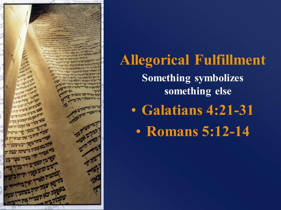 Allegorical Fulfillment Something symbolizes something else Galatians 4:21-31 Romans 5:12-14