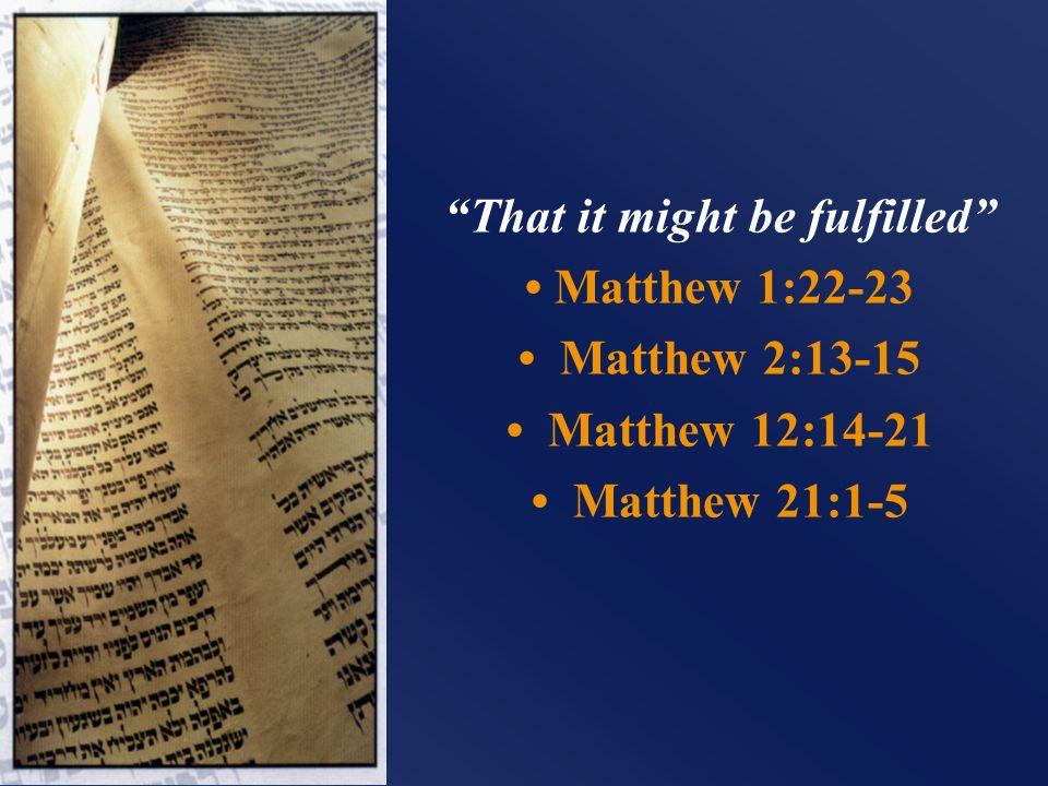 That it might be fulfilled Matthew 1:22-23 Matthew 2:13-15 Matthew 12:14-21 Matthew 21:1-5