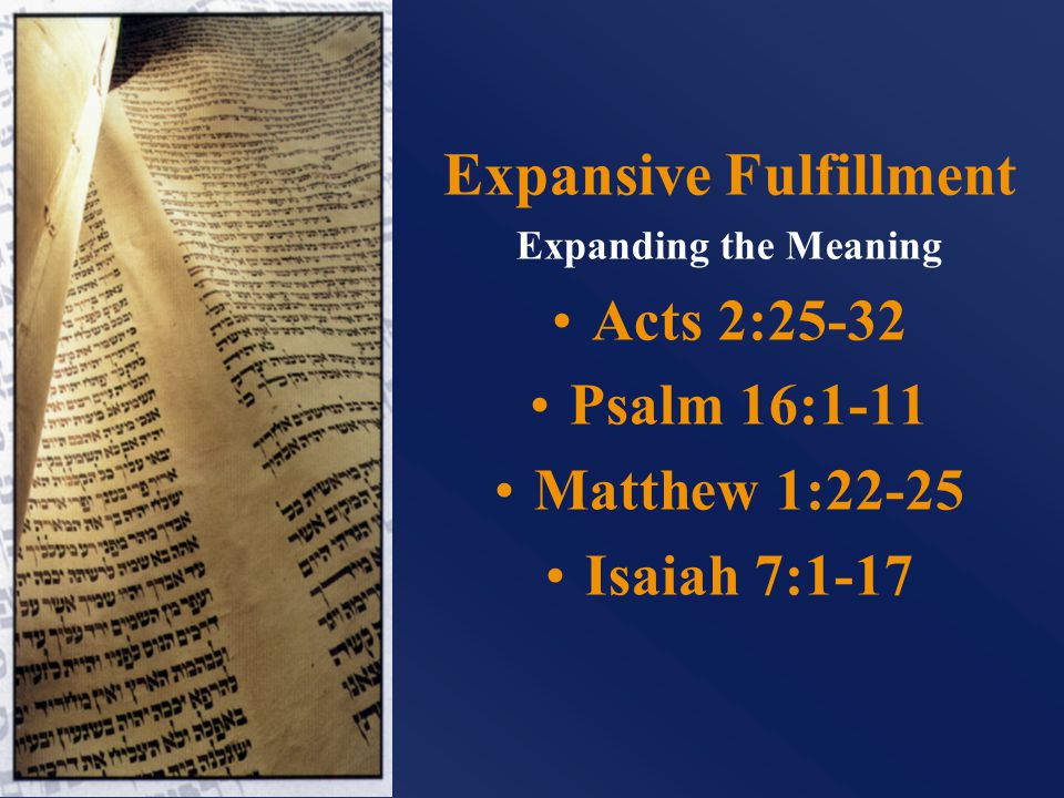 Expansive Fulfillment Expanding the Meaning Acts 2:25-32 Psalm 16:1-11 Matthew 1:22-25 Isaiah 7:1-17
